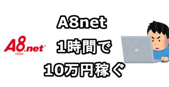 A8netのセルフバックを利用して1時間で10万円稼ぐ方法